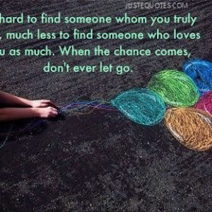 It's hard to find someone whom you truly love, much less to find someone who loves you as much.