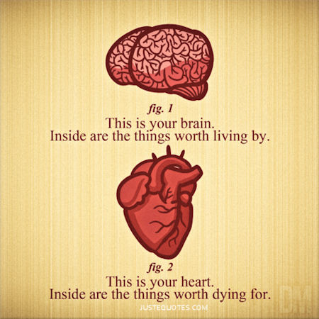 This is your brain. Inside are the things worth living by. This is your heart. Inside are the things worthy dying for.