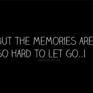 But the memories are so hard to let go … I