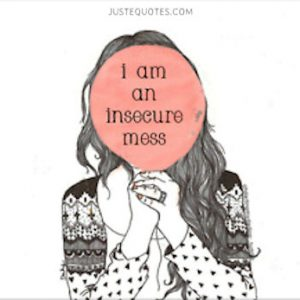 I am an insecure mess