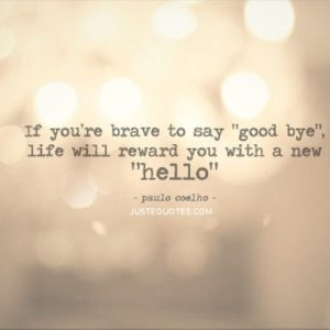 "If you're brave to say ""goodbye"", life will reward you with a new ""hello"""