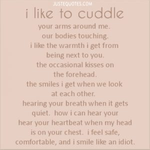 I like to cuddle your arms around me, our bodies touching. I like the warmth I get from being next to you.
