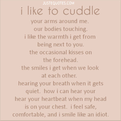 I like to cuddle your arms around me, our bodies touching. I like the warmth I get from being next to you. The occasional kisses on the forehead.