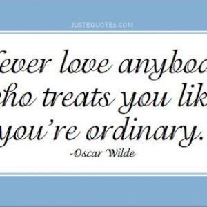 Never love anybody who treats you like you're ordinary