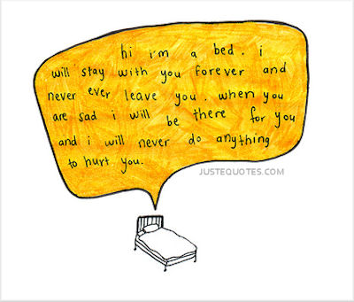 Hi I am a bed I will stay with you forever and never ever leave you. When  you are sad I will be there for you and I will never do anything to hurt you