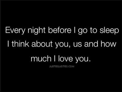 Every night before I go to sleep I think about you, us and how much I love you
