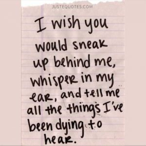 I wish you would sneak up behind me, whisper in my ear, and tell me