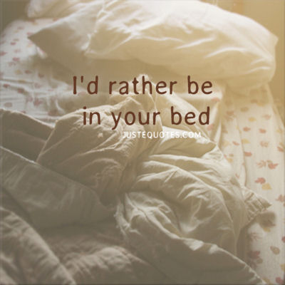 I would rather be in your bed