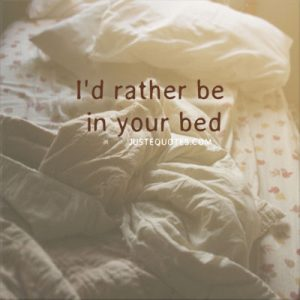 I'd rather be in your bed