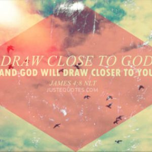 Draw close to God and God will draw closer to you