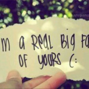 I am a real big fan of yours