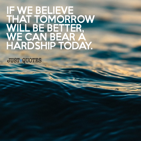 If we believe that tomorrow will be better, we can bear a hardship today