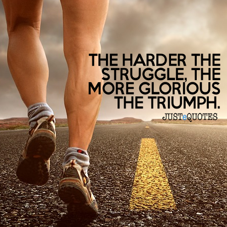 The harder the struggle, the more glorious the triumph