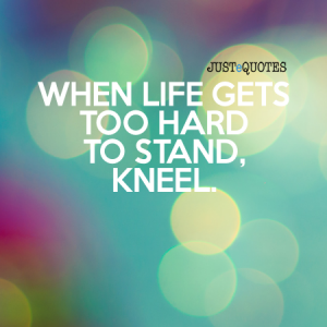 When life gets too hard to stand, kneel.