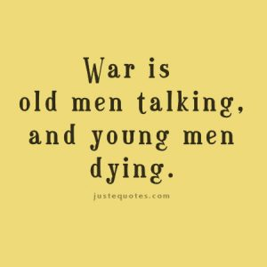War is old men talking and young men dying.