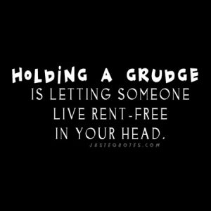 Holding a grudge is letting someone live rent-free in your head