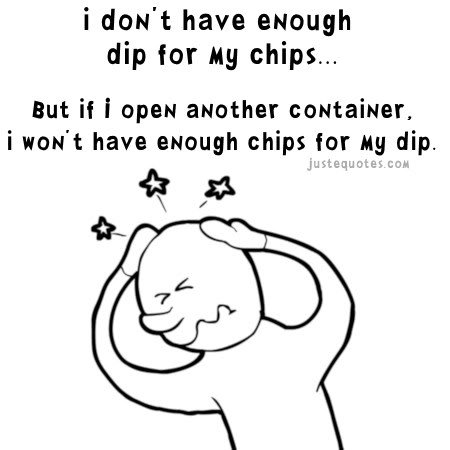 I don't have enough dip for my chips ... But if I open another container, I won't have enough chips for my dip.