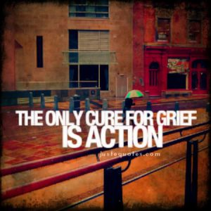 The only cure for grief is action
