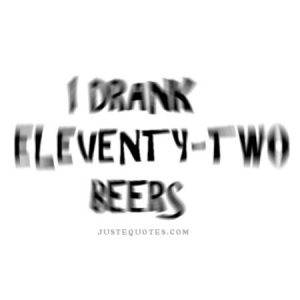 I drank eleventy-two beers