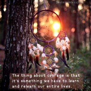The thing about courage is that it's something we have to learn