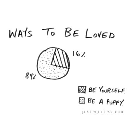 Ways to be loved. Be yourself. Be a puppy.