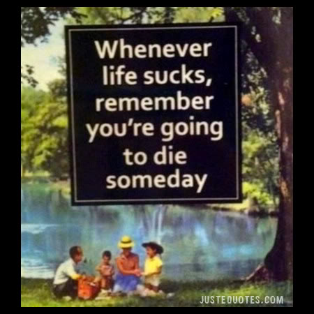 Whenever life sucks, remember you're going to die someday