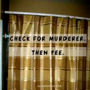 Check for murderer. Then pee.
