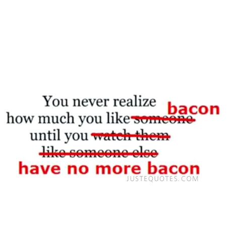 You never realize how much you like bacon until you have no more bacon