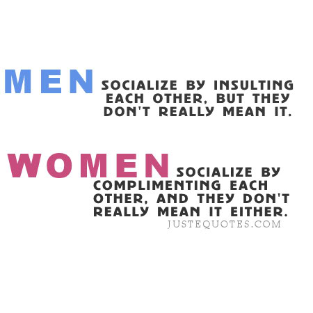 Men socialize by insulting each other, but they don't really mean it. Women socialize by complimenting each other, and they don't really mean it either.