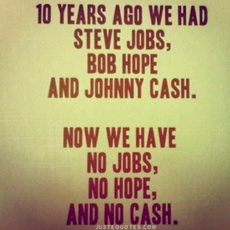 10 years ago we had Steve Jobs, Bob Hope, and Johnny Cash. Now we have no jobs, no hope, and no cash.