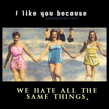 I like you because we hate all the same things.