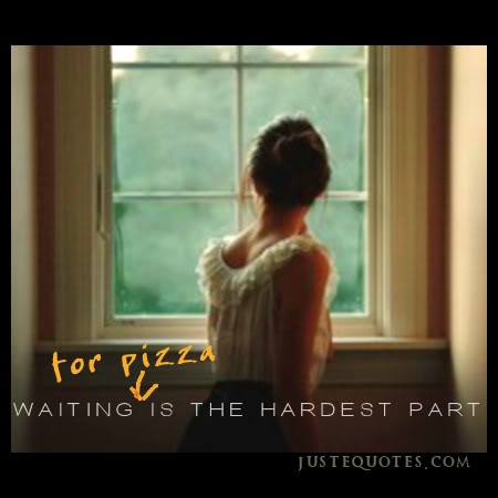 Waiting for pizza is the hardest part