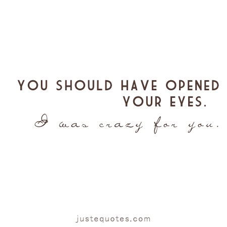 You should have opened your eyes. I was crazy for you.