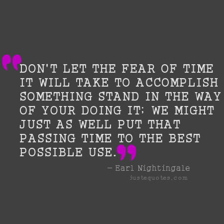 Don't let the fear of time it will take to accomplish something stand in the way of your doing it; we might just as well put that passing time to the best possible use. - Earl Nightingale