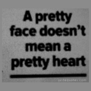 A pretty face doesn't mean a pretty heart