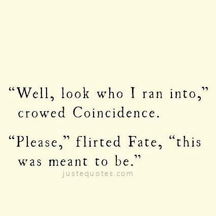 """""""Well, look who I ran into,"""" crowded Coincidence. """"Please,"""" flirted Fate, """"this was meant to be."""""""