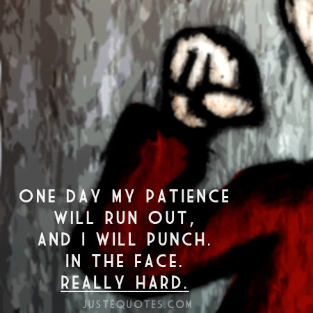 One day my patience will run out, and I will punch. In the face. Really hard.