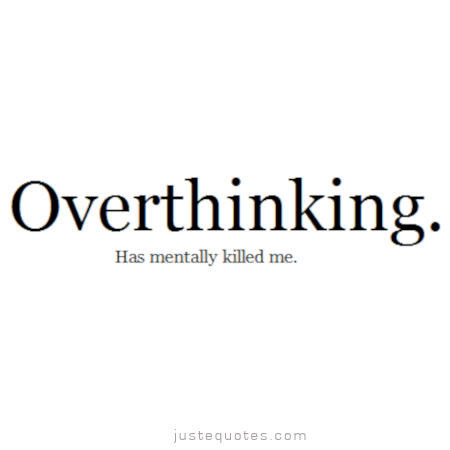 Overthinking. Has mentally killed me.
