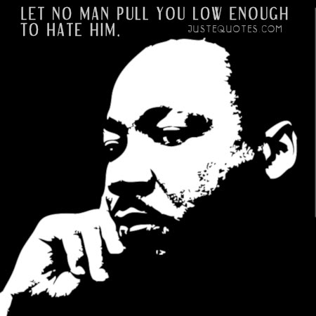 Let no man pull you low enough to hate him. - Martin Luther King Jr.