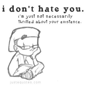 I don't hate you. I'm just not necessarily thrilled about your existence.