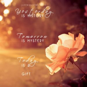 Yesterday is history. Tomorrow is mystery. Today is a gift …