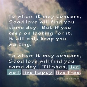 To whom it may concern, good love will find you some day …