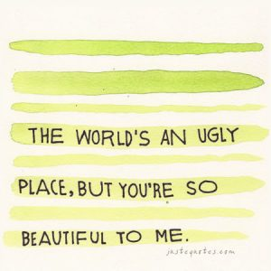 The world's an ugly place, but you're so beautiful to me.