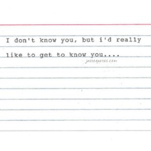 I don't know you, but I'd really like to get to know you …