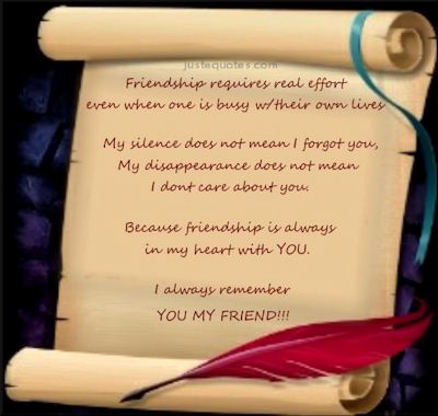 Friendship requires real effort even when one is busy with their own lives. My silence does not mean I forgot you, my disappearance does not mean I don't care about you.