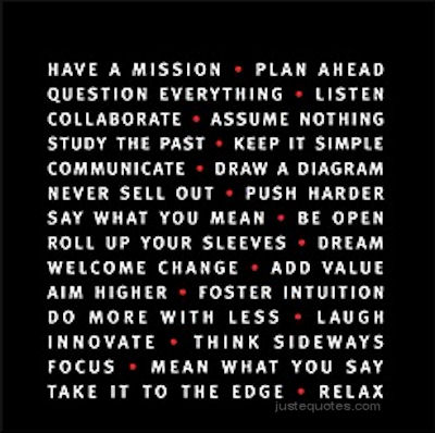 Have a mission, plan ahead, question everything, listen, collaborate, assume nothing, study the past, keep it simple, communicate, draw a diagram, never sell out, push harder, say what you mean, be open, roll up your sleeves, dream, welcome change, add value, aim higher, foster intuition, do more with less, laugh, innovate, think sideways, focus, mean what you say, take it to the edge, relax.