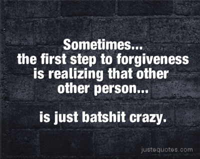 Sometimes ... the first step to forgiveness is realizing that other person ... is just batshit crazy.