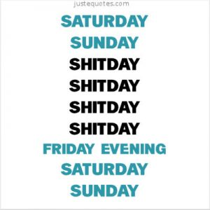Saturday Sunday Shitday Shitday Shitday Shitday Friday Evening …