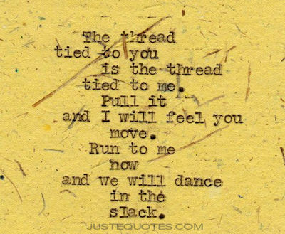The thread tied to you is the thread tied to me. Pull it and I will feel you move. Run to me now and we will dance in the slack.