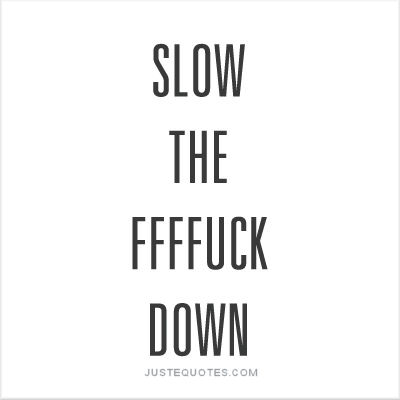 Slow the FFFF-ck down